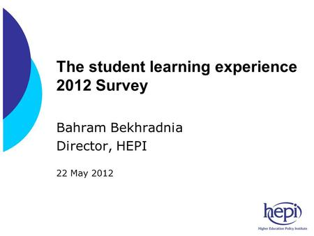 The student learning experience 2012 Survey Bahram Bekhradnia Director, HEPI 22 May 2012.