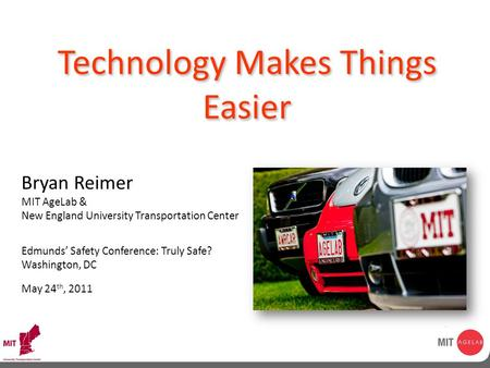 © MIT AgeLab 2009 Technology Makes Things Easier Bryan Reimer MIT AgeLab & New England University Transportation Center Edmunds' Safety Conference: Truly.