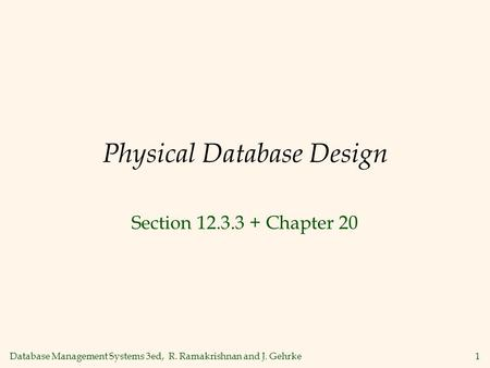Database Management Systems 3ed, R. Ramakrishnan and J. Gehrke1 Physical Database Design Section 12.3.3 + Chapter 20.