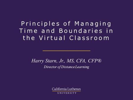 Principles of Managing Time and Boundaries in the Virtual Classroom Harry Starn, Jr., MS, CFA, CFP® Director of Distance Learning.