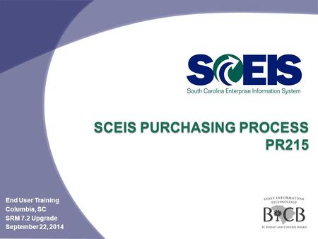 SCEIS PURCHASING PROCESS PR215 End User Training Columbia, SC SRM 7.2 Upgrade September 22, 2014.