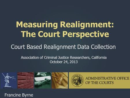 Measuring Realignment: The Court Perspective Court Based Realignment Data Collection Association of Criminal Justice Researchers, California October 24,
