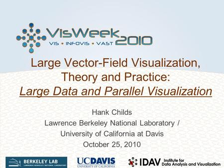 Large Vector-Field Visualization, Theory and Practice: Large Data and Parallel Visualization Hank Childs Lawrence Berkeley National Laboratory / University.