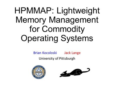 HPMMAP: Lightweight Memory Management for Commodity Operating Systems Brian Kocoloski Jack Lange University of Pittsburgh.