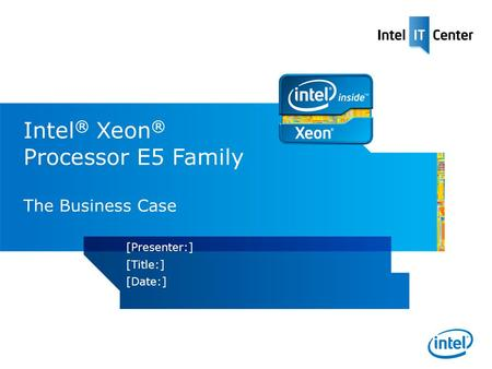 Intel ® Xeon ® Processor E5 Family The Business Case [Presenter:] [Title:] [Date:]