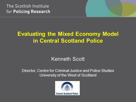Evaluating the Mixed Economy Model in Central Scotland Police Kenneth Scott Director, Centre for Criminal Justice and Police Studies University of the.