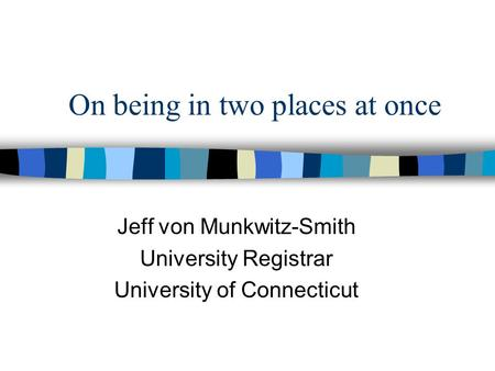 On being in two places at once Jeff von Munkwitz-Smith University Registrar University of Connecticut.
