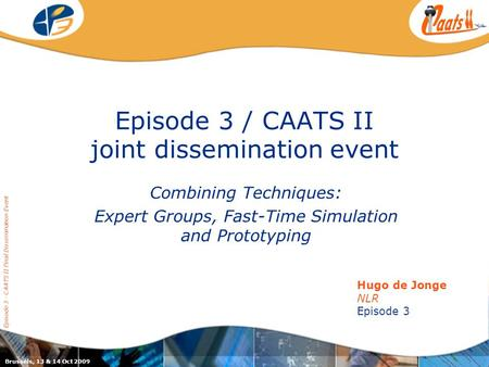 Episode 3 / CAATS II joint dissemination event Combining Techniques: Expert Groups, Fast-Time Simulation and Prototyping Episode 3 - CAATS II Final Dissemination.