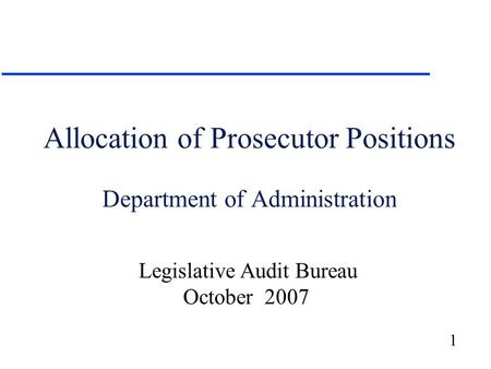 1 Allocation of Prosecutor Positions Department of Administration Legislative Audit Bureau October 2007.