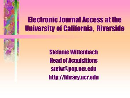 Electronic Journal Access at the University of California, Riverside Stefanie Wittenbach Head of Acquisitions