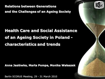 Health Care and Social Assistance of an Ageing Society in Poland - characteristics and trends Berlin SCORUS Meeting, 29 - 31 March 2010 Relations between.