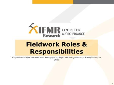 1 Fieldwork Roles & Responsibilities Adapted from Multiple Indicator Cluster Surveys (MICS) Regional Training Workshop – Survey Techniques, Unicef.