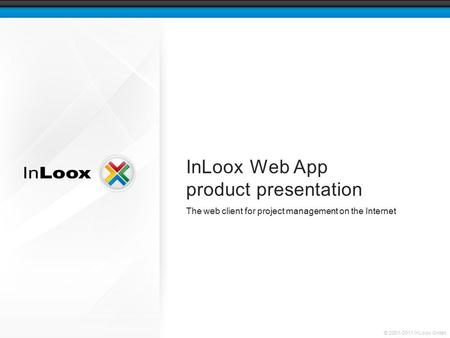 © 2001-2011 InLoox GmbH InLoox Web App product presentation The web client for project management on the Internet.