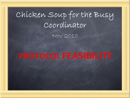 Chicken Soup for the Busy Coordinator Nov 2010 PROTOCOL FEASIBILITY.
