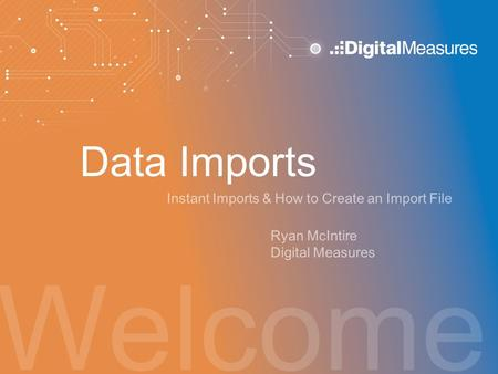 Welcome Data Imports Instant Imports & How to Create an Import File Ryan McIntire Digital Measures.