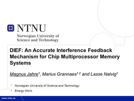 1 DIEF: An Accurate Interference Feedback Mechanism for Chip Multiprocessor Memory Systems Magnus Jahre †, Marius Grannaes † ‡ and Lasse Natvig † † Norwegian.