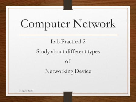 Computer Network Lab Practical 2 Study about different types of Networking Device by : jigar M. Pandya.