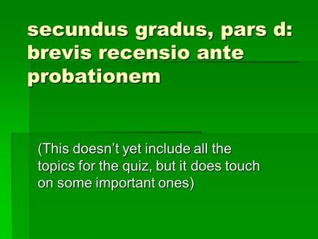 Secundus gradus, pars d: brevis recensio ante probationem (This doesn't yet include all the topics for the quiz, but it does touch on some important ones)