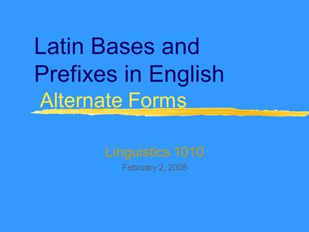 Latin Bases and Prefixes in English Alternate Forms Linguistics 1010 February 2, 2005.