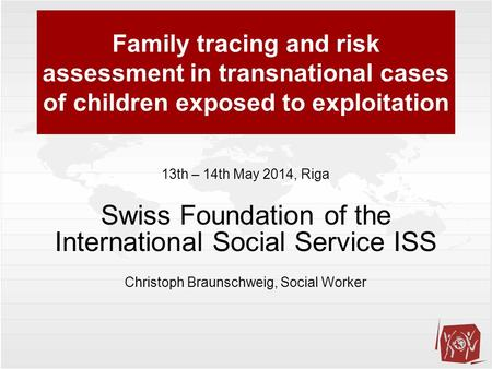 Family tracing and risk assessment in transnational cases of children exposed to exploitation 13th – 14th May 2014, Riga Swiss Foundation of the International.