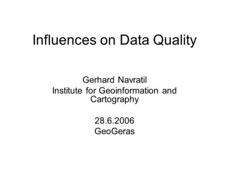 Influences on Data Quality Gerhard Navratil Institute for Geoinformation and Cartography 28.6.2006 GeoGeras.