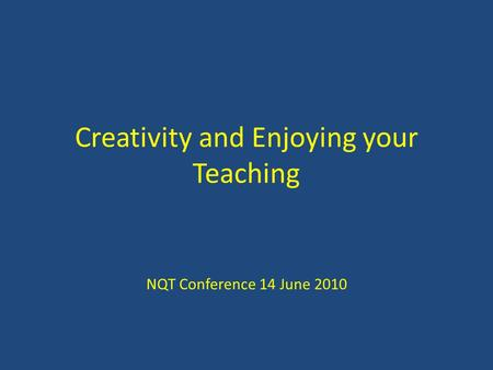 Creativity and Enjoying your Teaching NQT Conference 14 June 2010.