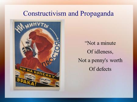 "Constructivism and Propaganda ""Not a minute Of idleness, Not a penny's worth Of defects."