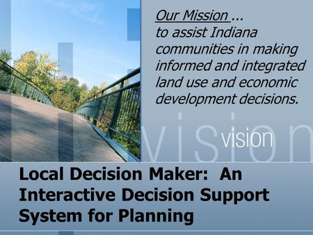 Local Decision Maker: An Interactive Decision Support System for Planning Our Mission... to assist Indiana communities in making informed and integrated.
