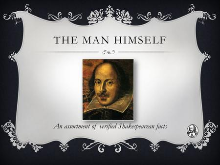 THE MAN HIMSELF An assortment of verified Shakespearean facts.