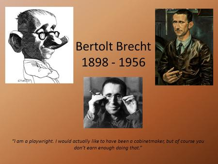"Bertolt Brecht 1898 - 1956 ""I am a playwright. I would actually like to have been a cabinetmaker, but of course you don't earn enough doing that."""