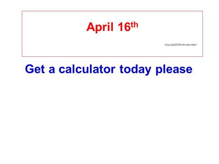 April 16 th copyright2009merrydavidson Get a calculator today please.