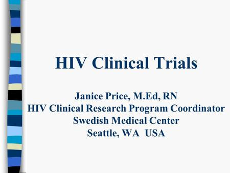 HIV Clinical Trials Janice Price, M.Ed, RN HIV Clinical Research Program Coordinator Swedish Medical Center Seattle, WA USA.