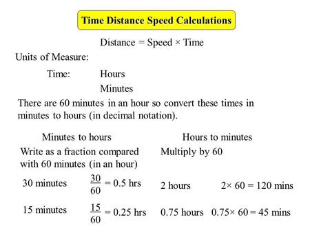 Time Distance Speed Calculations Distance = Speed × Time Units of Measure: Time:Hours Minutes There are 60 minutes in an hour so convert these times in.