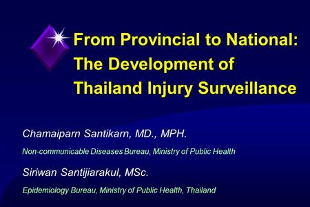 Chamaiparn Santikarn, MD., MPH.1Ministry of Public Health, Thailand From Provincial to National: The Development of Thailand Injury Surveillance Chamaiparn.