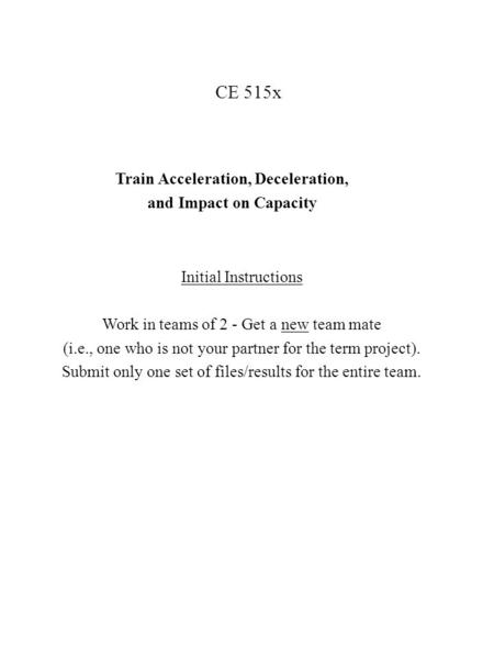 CE 515x Train Acceleration, Deceleration, and Impact on Capacity Initial Instructions Work in teams of 2 - Get a new team mate (i.e., one who is not your.