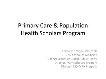 Primary Care & Population Health Scholars Program Anthony J. Viera, MD, MPH UNC School of Medicine Gillings School of Global Public Health Director, PCPH.