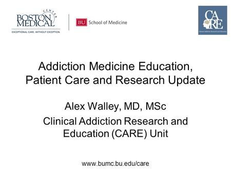 Www.bumc.bu.edu/care Addiction Medicine Education, Patient Care and Research Update Alex Walley, MD, MSc Clinical Addiction Research and Education (CARE)