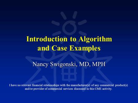 Introduction to Algorithm and Case Examples Nancy Swigonski, MD, MPH I have no relevant financial relationships with the manufacturer(s) of any commercial.