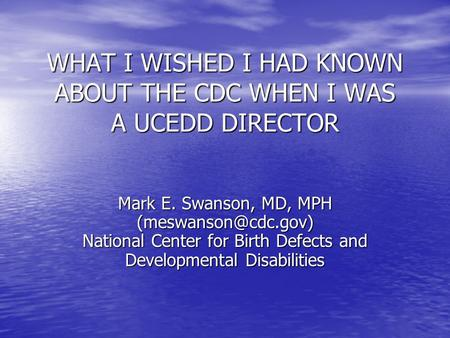 WHAT I WISHED I HAD KNOWN ABOUT THE CDC WHEN I WAS A UCEDD DIRECTOR Mark E. Swanson, MD, MPH National Center for Birth Defects and.