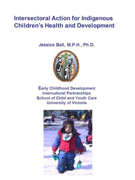 Jessica Ball, M.P.H., Ph.D. E arly Childhood Development Intercultural Partnerships School of Child and Youth Care University of Victoria Intersectoral.