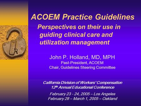 ACOEM Practice Guidelines Perspectives on their use in guiding clinical care and utilization management John P. Holland, MD, MPH Past-President, ACOEM.