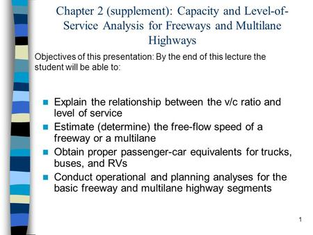 Chapter 2 (supplement): Capacity and Level-of-Service Analysis for Freeways and Multilane Highways Objectives of this presentation: By the end of this.