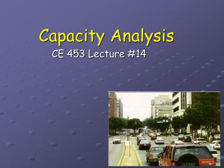 Capacity Analysis CE 453 Lecture #14.