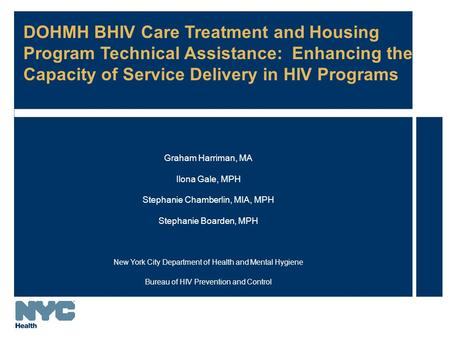 DOHMH BHIV Care Treatment and Housing Program Technical Assistance: Enhancing the Capacity of Service Delivery in HIV Programs Graham Harriman, MA Ilona.