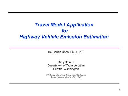 1 Travel Model Application for Highway Vehicle Emission Estimation Ho-Chuan Chen, Ph.D., P.E. King County Department of Transportation Seattle, Washington.
