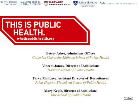 Betsey Asher, Admissions Officer Columbia University Mailman School of Public Health Vincent James, Director of Admissions Harvard School of Public Health.
