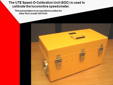 The UTE Speed-O-Calibration Unit (SOC) is used to calibrate the locomotive speedometer. This presentation is an operations outline for Ultra-Tech model.
