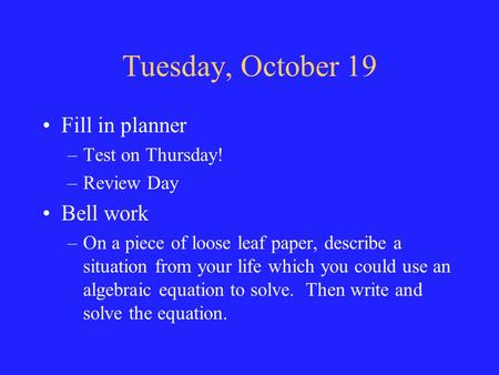 Tuesday, October 19 Fill in planner –Test on Thursday! –Review Day Bell work –On a piece of loose leaf paper, describe a situation from your life which.