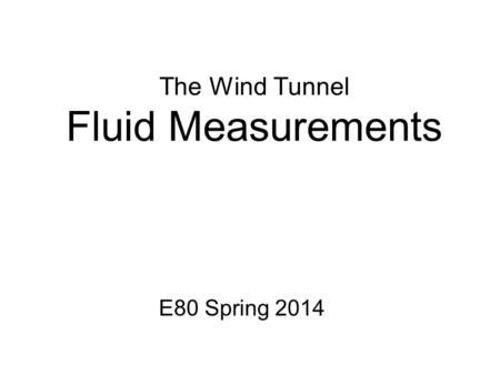 The Wind Tunnel Fluid Measurements E80 Spring 2014.