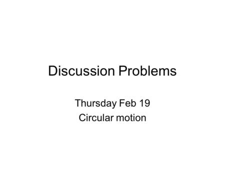 Discussion Problems Thursday Feb 19 Circular motion.